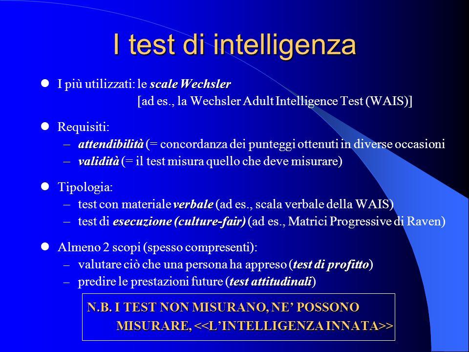 I test di intelligenza scale Wechsler I più utilizzati: le scale Wechsler [ad es., la Wechsler Adult Intelligence Test (WAIS)] Requisiti: –attendibilità –attendibilità (= concordanza dei punteggi ottenuti in diverse occasioni –validità –validità (= il test misura quello che deve misurare) Tipologia: verbale –test con materiale verbale (ad es., scala verbale della WAIS) esecuzione (culture-fair) –test di esecuzione (culture-fair) (ad es., Matrici Progressive di Raven) Almeno 2 scopi (spesso compresenti): test di profitto – valutare ciò che una persona ha appreso (test di profitto) test attitudinali – predire le prestazioni future (test attitudinali) N.B.