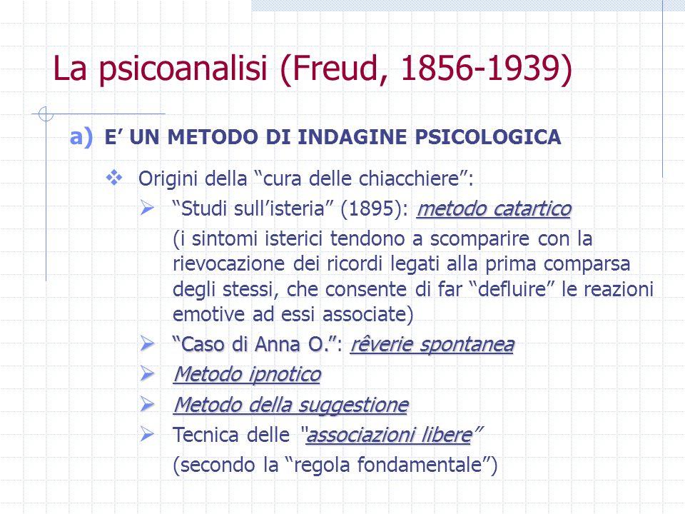 La psicoanalisi (Freud, 1856-1939) a) E UN METODO DI INDAGINE PSICOLOGICA Origini della cura delle chiacchiere: metodo catartico Studi sullisteria (18