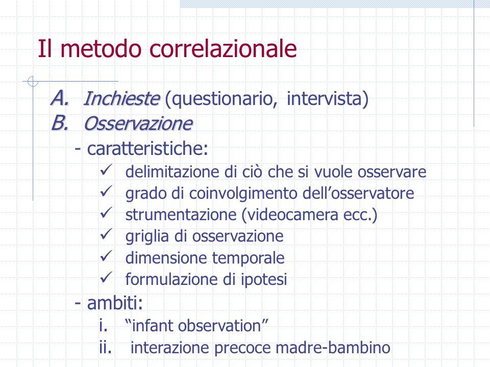 Il metodo correlazionale A. Inchieste A. Inchieste (questionario, intervista) B. Osservazione - caratteristiche: delimitazione di ciò che si vuole oss