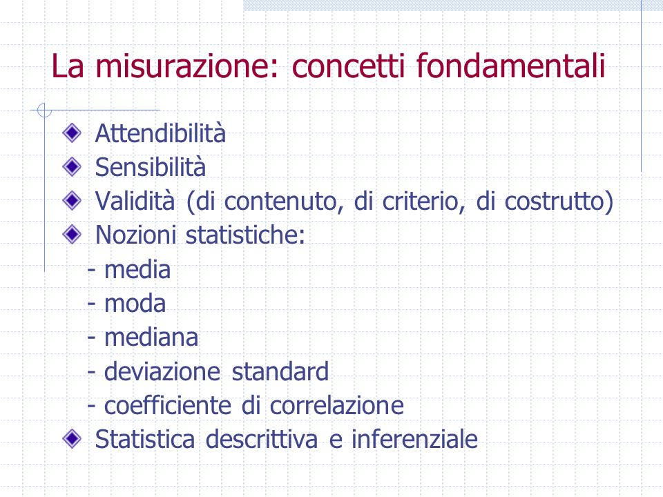 La misurazione: concetti fondamentali Attendibilità Sensibilità Validità (di contenuto, di criterio, di costrutto) Nozioni statistiche: - media - moda