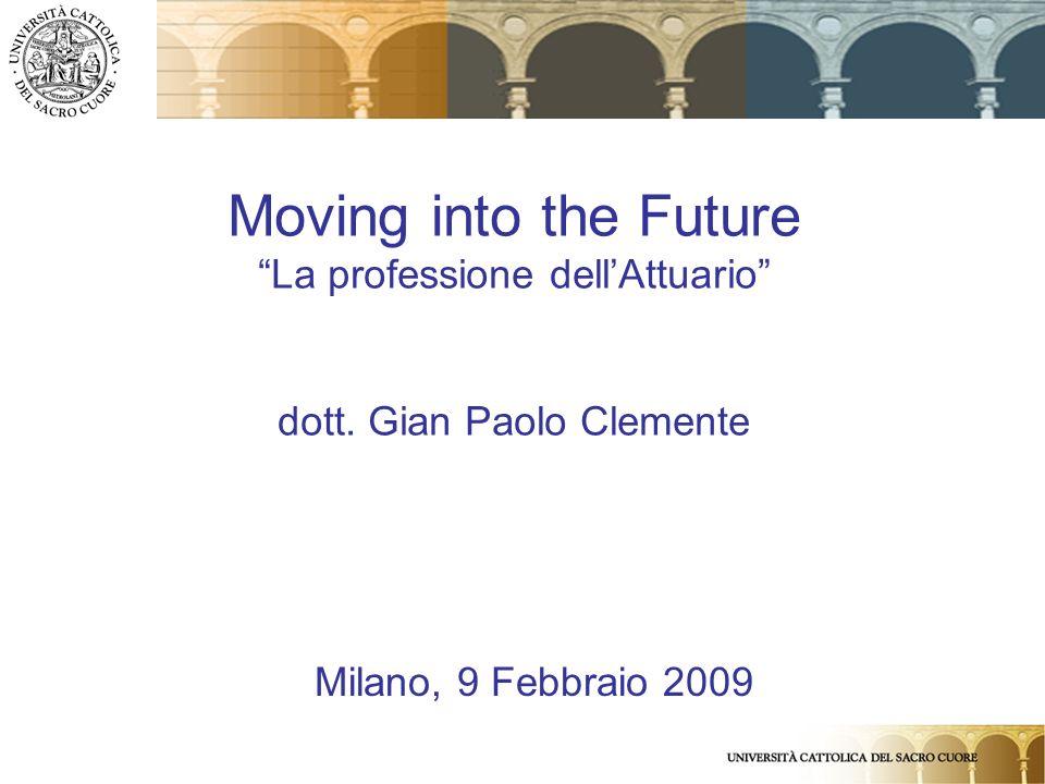 1 Moving into the Future La professione dellAttuario dott. Gian Paolo Clemente Milano, 9 Febbraio 2009