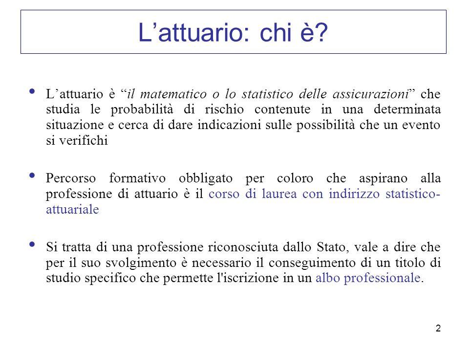 2 Lattuario: chi è? Lattuario è il matematico o lo statistico delle assicurazioni che studia le probabilità di rischio contenute in una determinata si