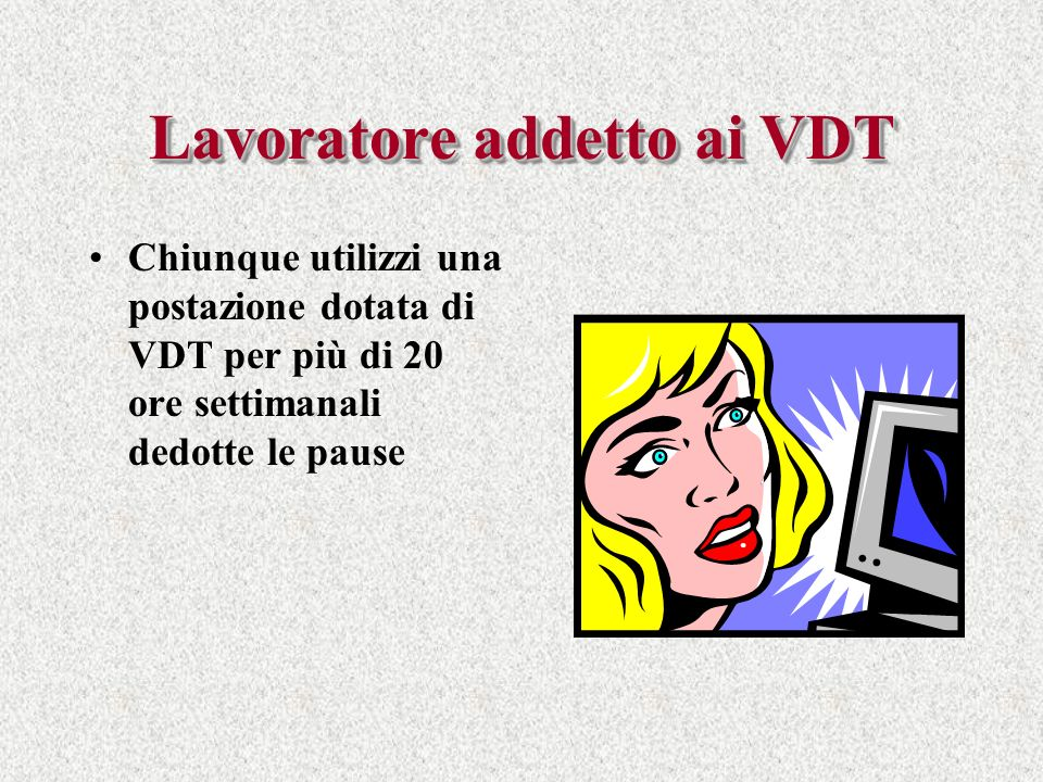 Lavoratoreaddetto ai VDT Lavoratore addetto ai VDT Chiunque utilizzi una postazione dotata di VDT per più di 20 ore settimanali dedotte le pause