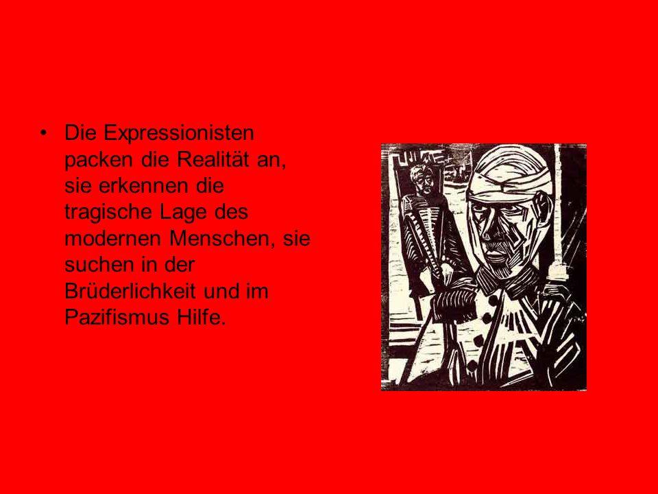 Die Expressionisten packen die Realität an, sie erkennen die tragische Lage des modernen Menschen, sie suchen in der Brüderlichkeit und im Pazifismus