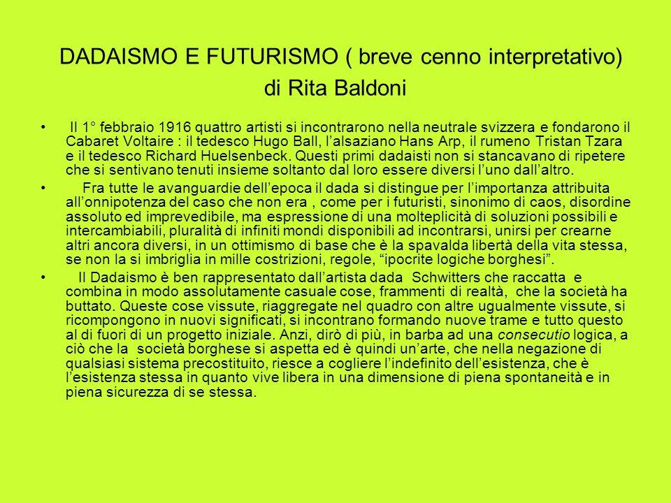 DADAISMO E FUTURISMO ( breve cenno interpretativo) di Rita Baldoni Il 1° febbraio 1916 quattro artisti si incontrarono nella neutrale svizzera e fonda