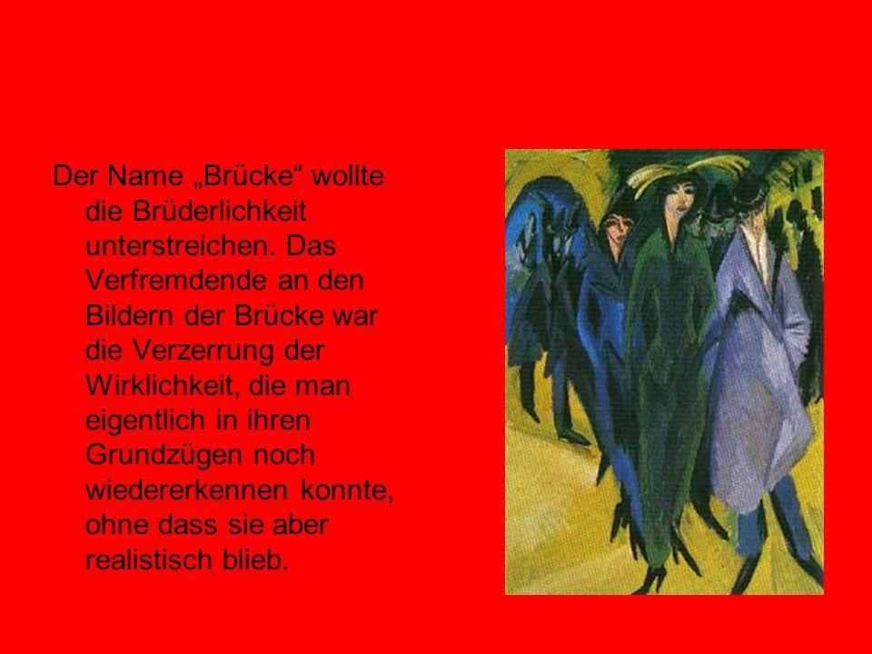 Der Name Brücke wollte die Brüderlichkeit unterstreichen. Das Verfremdende an den Bildern der Brücke war die Verzerrung der Wirklichkeit, die man eige