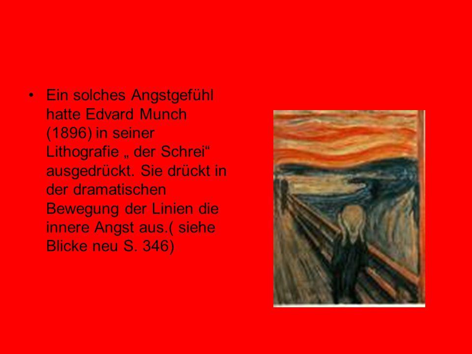 Ein solches Angstgefühl hatte Edvard Munch (1896) in seiner Lithografie der Schrei ausgedrückt. Sie drückt in der dramatischen Bewegung der Linien die