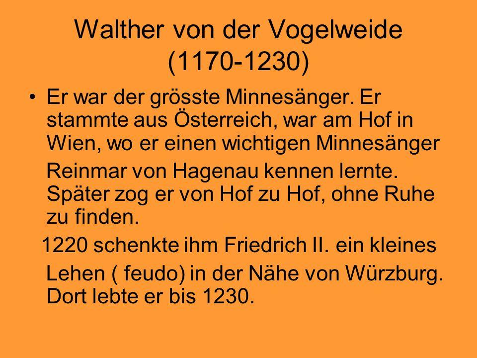 Walther von der Vogelweide (1170-1230) Er war der grösste Minnesänger. Er stammte aus Österreich, war am Hof in Wien, wo er einen wichtigen Minnesänge