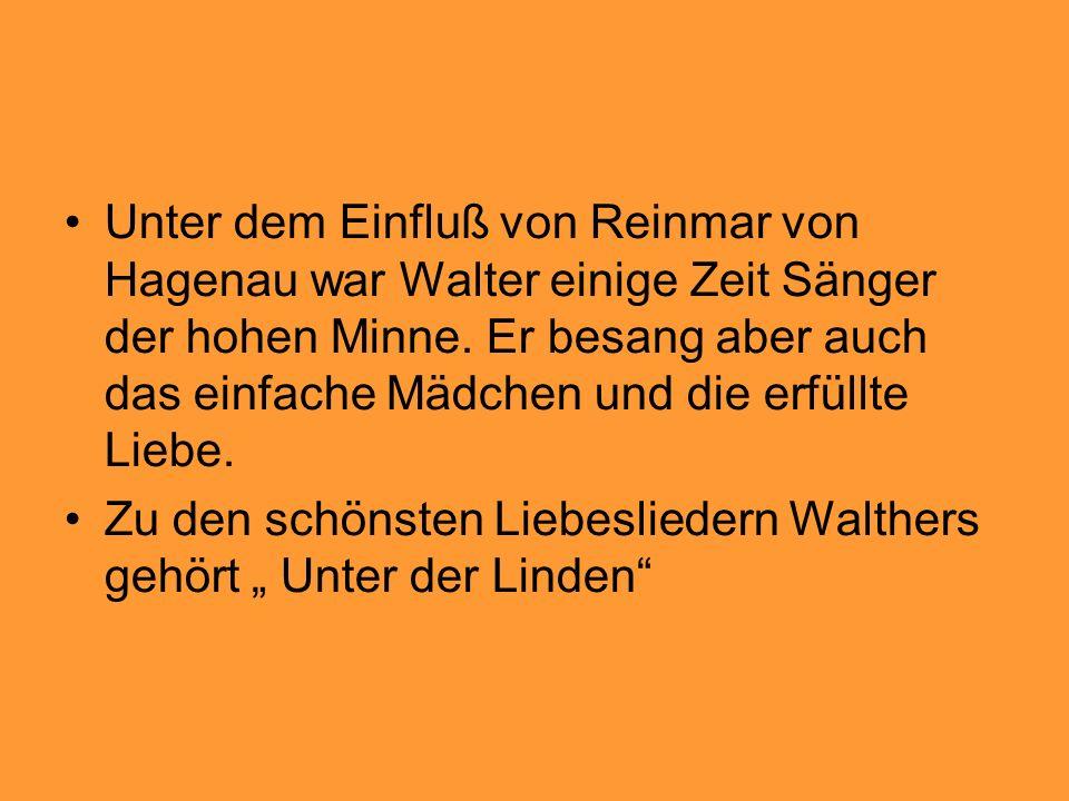 Unter dem Einfluß von Reinmar von Hagenau war Walter einige Zeit Sänger der hohen Minne. Er besang aber auch das einfache Mädchen und die erfüllte Lie