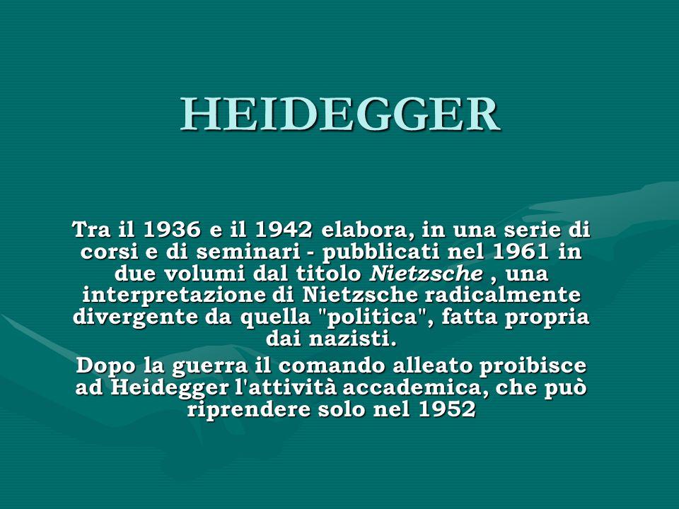 HEIDEGGER Tra il 1936 e il 1942 elabora, in una serie di corsi e di seminari - pubblicati nel 1961 in due volumi dal titolo Nietzsche, una interpretazione di Nietzsche radicalmente divergente da quella politica , fatta propria dai nazisti.