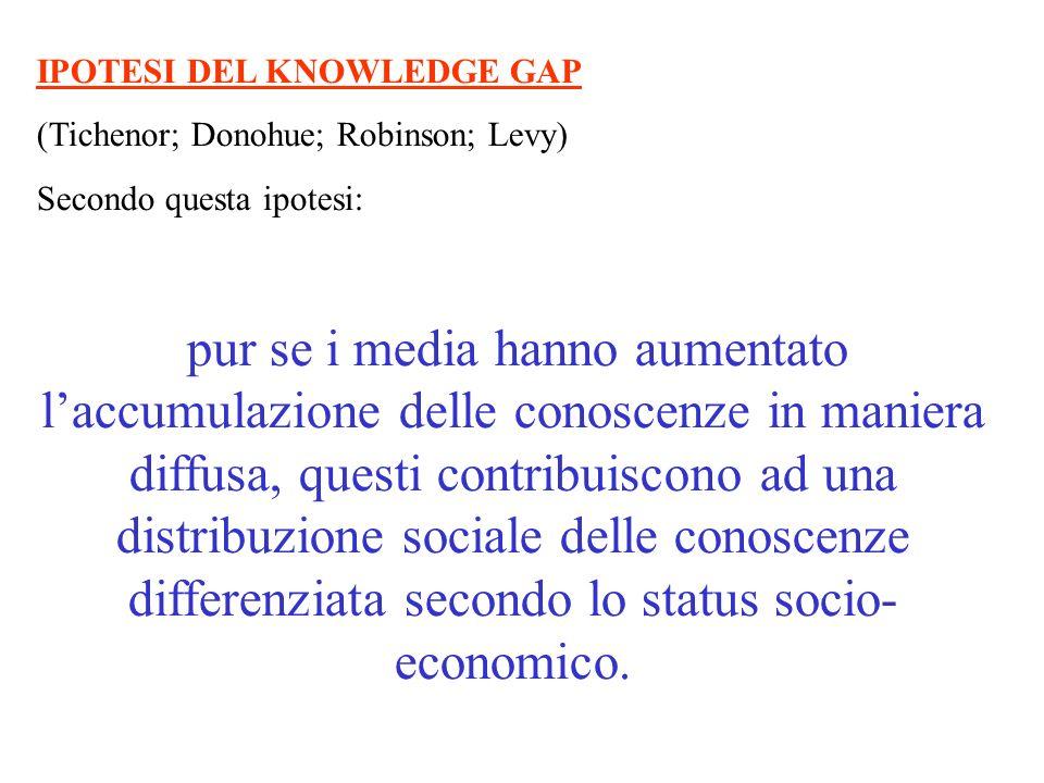 IPOTESI DEL KNOWLEDGE GAP (Tichenor; Donohue; Robinson; Levy) Secondo questa ipotesi: pur se i media hanno aumentato laccumulazione delle conoscenze i