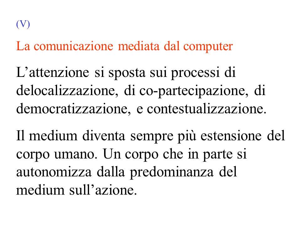 (V) La comunicazione mediata dal computer Lattenzione si sposta sui processi di delocalizzazione, di co-partecipazione, di democratizzazione, e contestualizzazione.