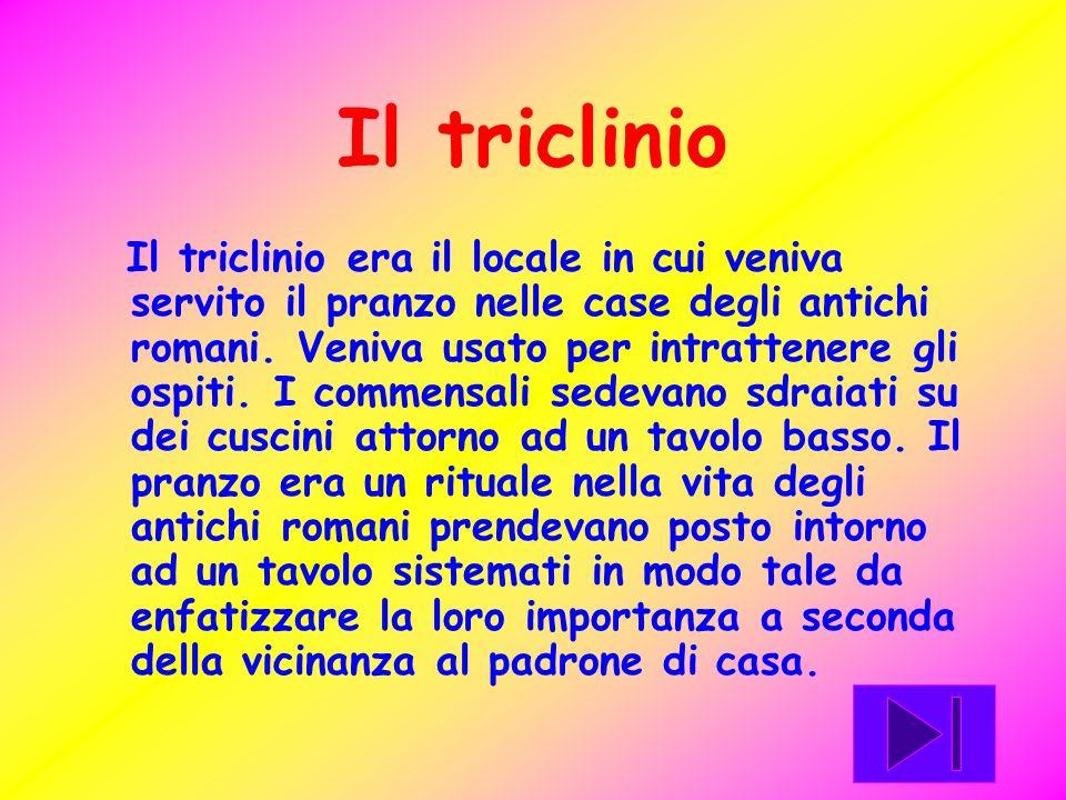 Il triclinio Il triclinio era il locale in cui veniva servito il pranzo nelle case degli antichi romani. Veniva usato per intrattenere gli ospiti. I c