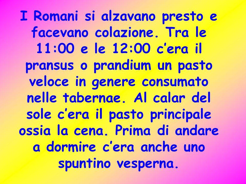 I Romani si alzavano presto e facevano colazione. Tra le 11:00 e le 12:00 cera il pransus o prandium un pasto veloce in genere consumato nelle taberna