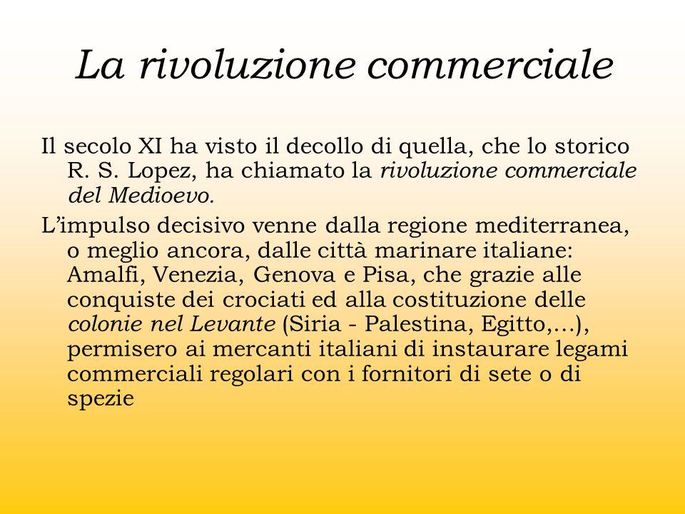 La rivoluzione commerciale Il secolo XI ha visto il decollo di quella, che lo storico R. S. Lopez, ha chiamato la rivoluzione commerciale del Medioevo