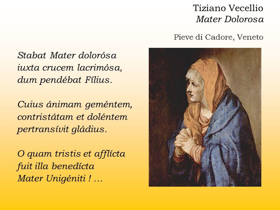 Tiziano Vecellio Mater Dolorosa Pieve di Cadore, Veneto Stabat Mater dolorósa iuxta crucem lacrimósa, dum pendébat Fílius. Cuius ánimam geméntem, cont