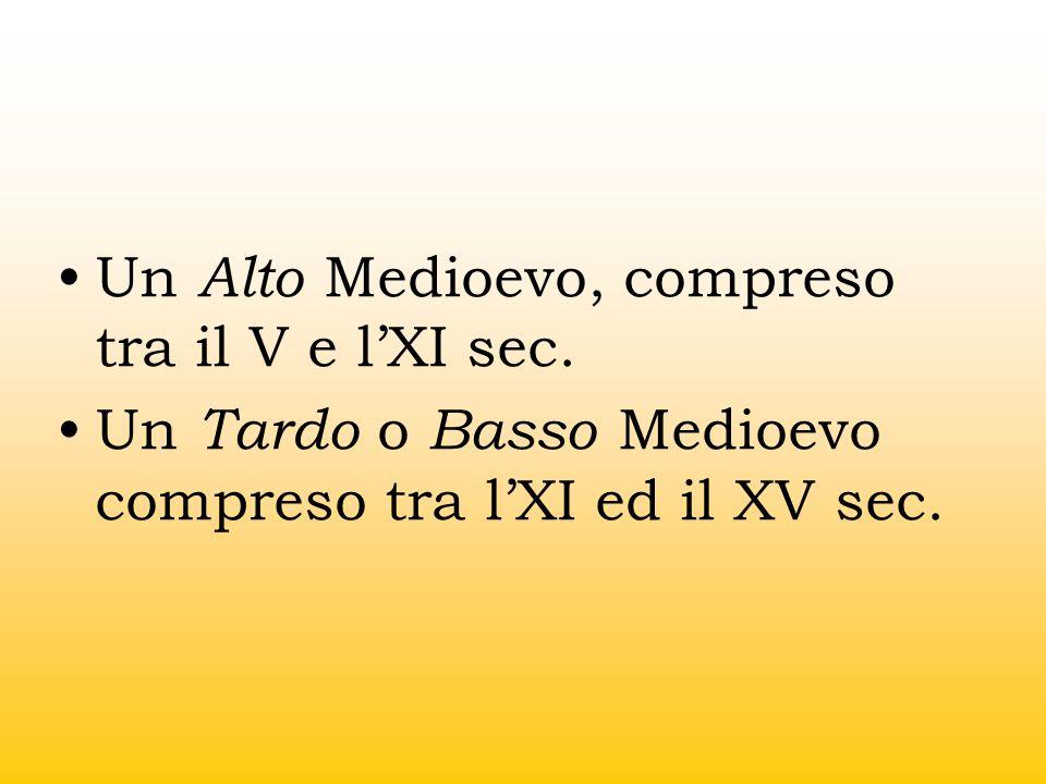 Un Alto Medioevo, compreso tra il V e lXI sec. Un Tardo o Basso Medioevo compreso tra lXI ed il XV sec.