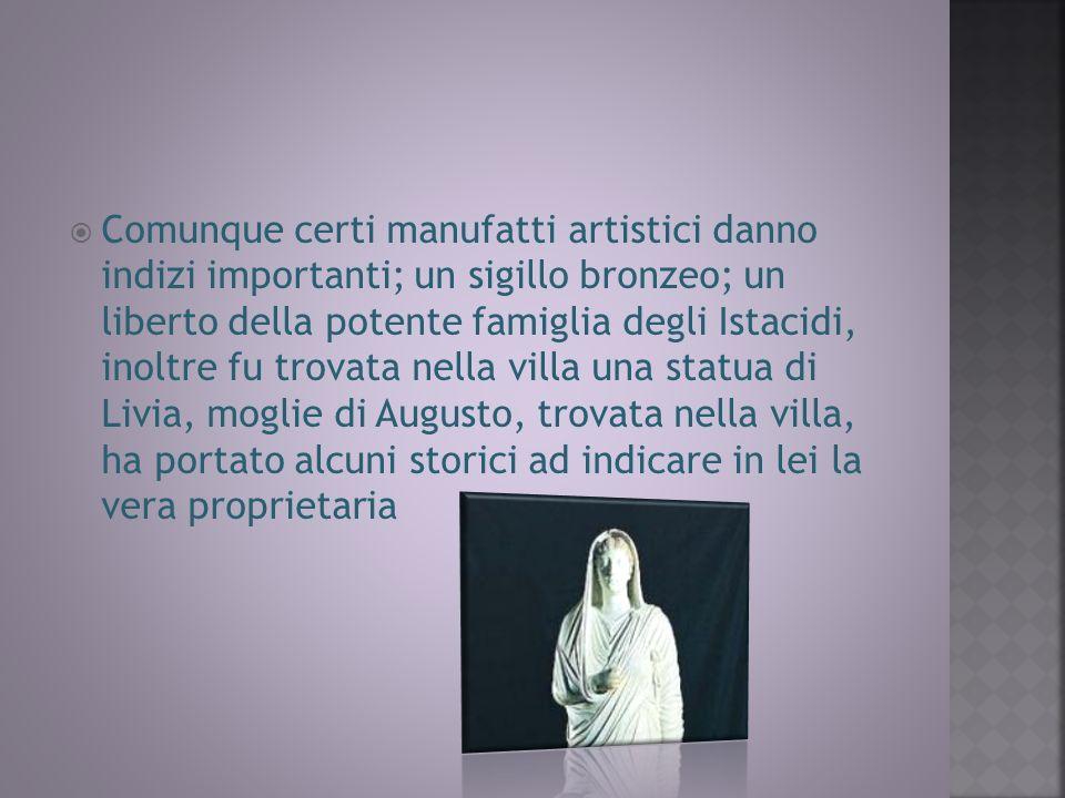 Comunque certi manufatti artistici danno indizi importanti; un sigillo bronzeo; un liberto della potente famiglia degli Istacidi, inoltre fu trovata nella villa una statua di Livia, moglie di Augusto, trovata nella villa, ha portato alcuni storici ad indicare in lei la vera proprietaria