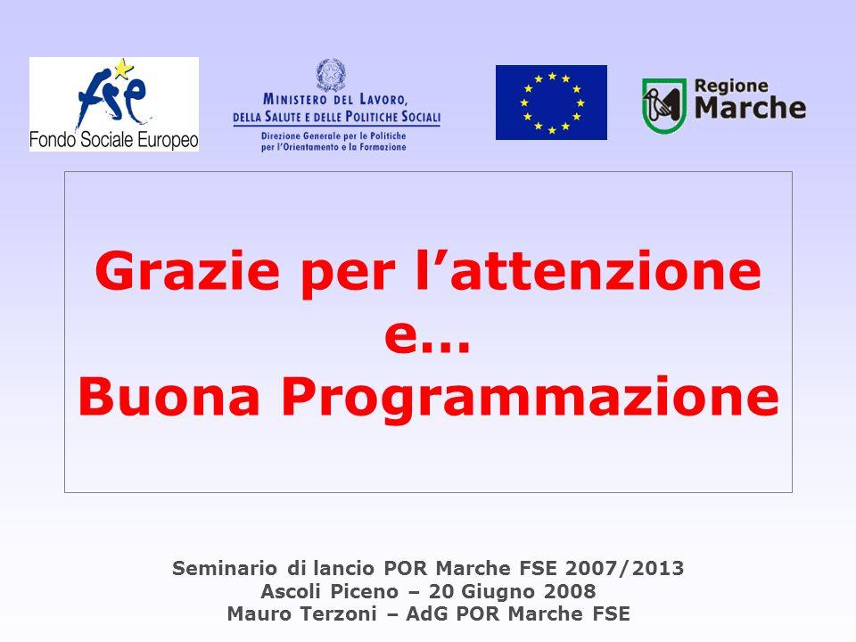 Grazie per lattenzione e… Buona Programmazione Seminario di lancio POR Marche FSE 2007/2013 Ascoli Piceno – 20 Giugno 2008 Mauro Terzoni – AdG POR Mar