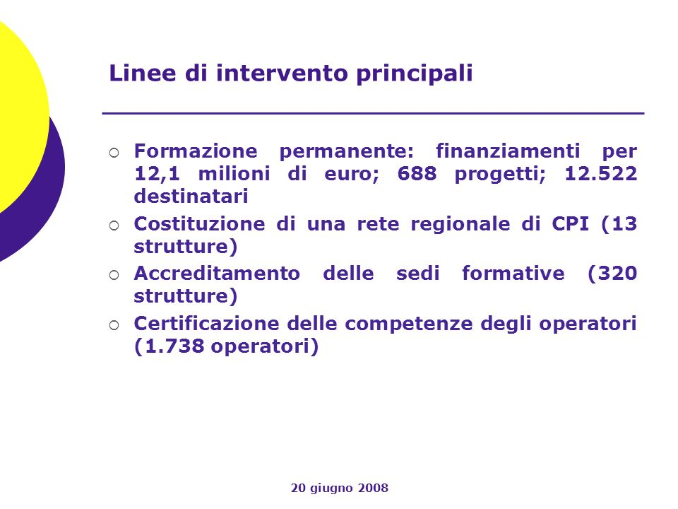 20 giugno 2008 Linee di intervento principali Formazione permanente: finanziamenti per 12,1 milioni di euro; 688 progetti; 12.522 destinatari Costituz