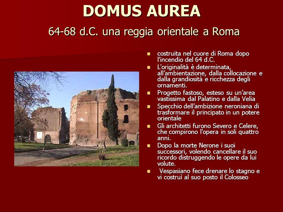 DOMUS AUREA 64-68 d.C. una reggia orientale a Roma costruita nel cuore di Roma dopo l'incendio del 64 d.C. costruita nel cuore di Roma dopo l'incendio