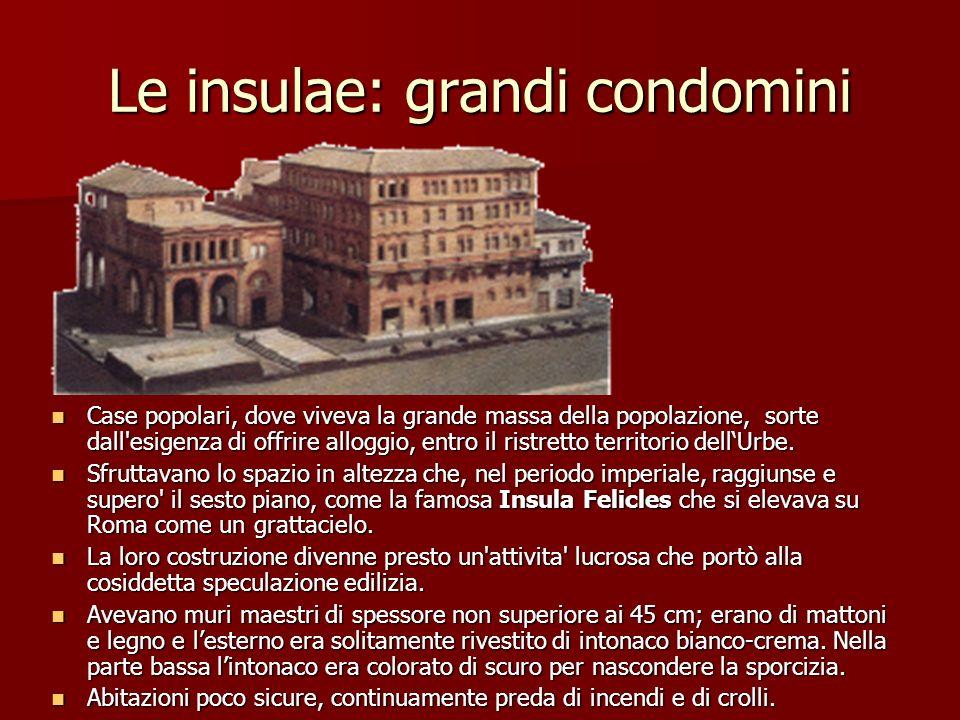 Le insulae: grandi condomini Case popolari, dove viveva la grande massa della popolazione, sorte dall'esigenza di offrire alloggio, entro il ristretto