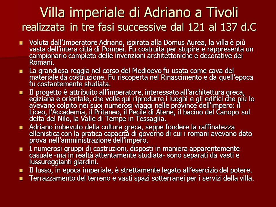 Villa imperiale di Adriano a Tivoli realizzata in tre fasi successive dal 121 al 137 d.C Voluta dall'Imperatore Adriano, ispirata alla Domus Aurea, la