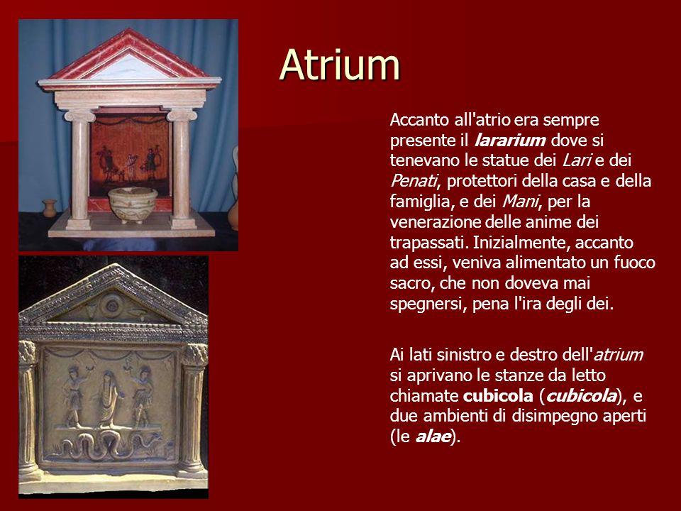 Atrium Accanto all'atrio era sempre presente il lararium dove si tenevano le statue dei Lari e dei Penati, protettori della casa e della famiglia, e d