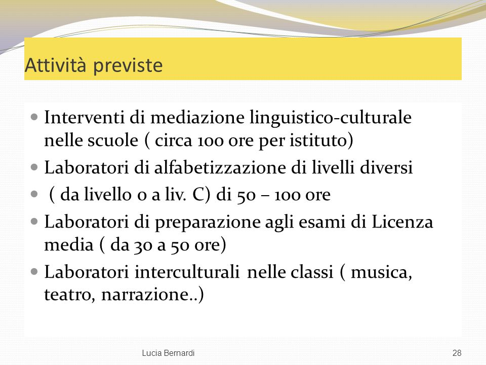 Attività previste Interventi di mediazione linguistico-culturale nelle scuole ( circa 100 ore per istituto) Laboratori di alfabetizzazione di livelli diversi ( da livello 0 a liv.