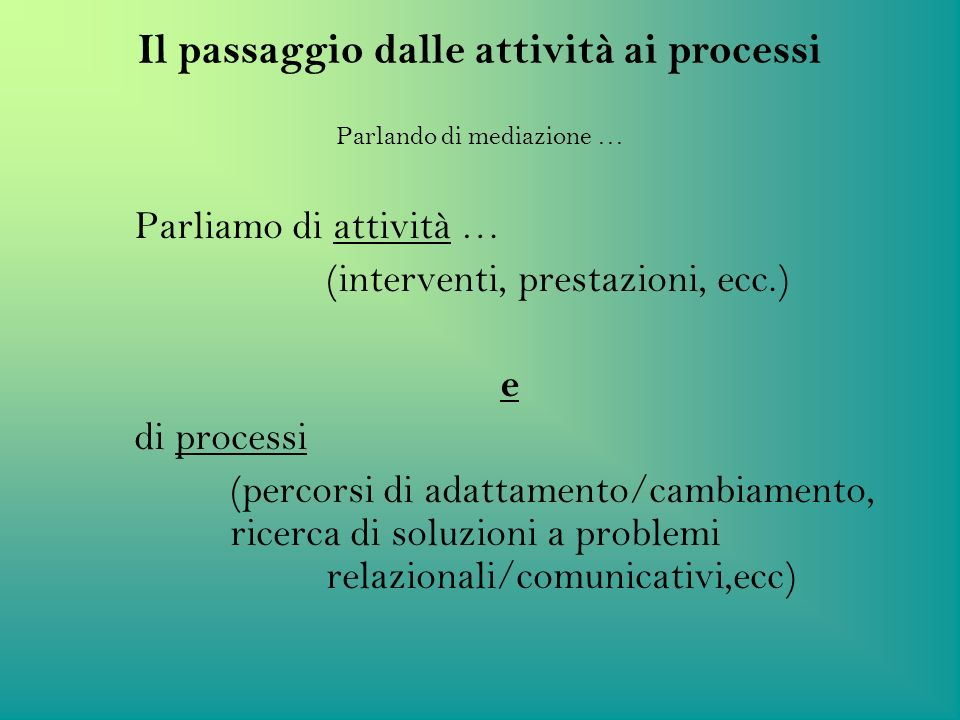 Il passaggio dalle attività ai processi Parlando di mediazione … Parliamo di attività … (interventi, prestazioni, ecc.) e di processi (percorsi di ada