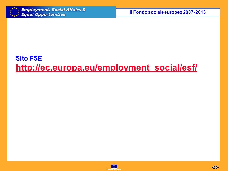 Commission européenne 25 -25- il Fondo sociale europeo 2007- 2013 Sito FSE http://ec.europa.eu/employment_social/esf/