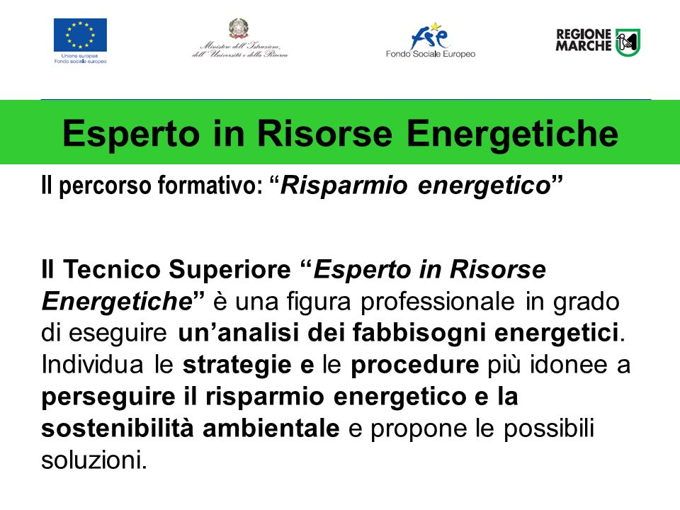 Il percorso formativo: Risparmio energetico Il Tecnico Superiore Esperto in Risorse Energetiche è una figura professionale in grado di eseguire unanalisi dei fabbisogni energetici.