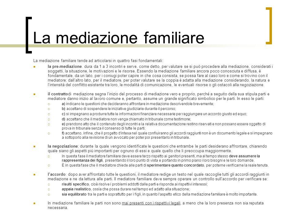 La mediazione familiare La mediazione familiare tende ad articolarsi in quattro fasi fondamentali: la pre-mediazione. dura da 1 a 3 incontri e serve,