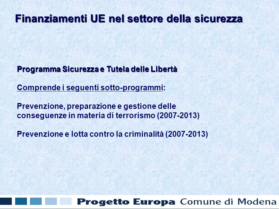 Programma Sicurezza e Tutela delle Libertà Comprende i seguenti sotto-programmi: Prevenzione, preparazione e gestione delle conseguenze in materia di terrorismo (2007-2013) Prevenzione e lotta contro la criminalità (2007-2013) Finanziamenti UE nel settore della sicurezza