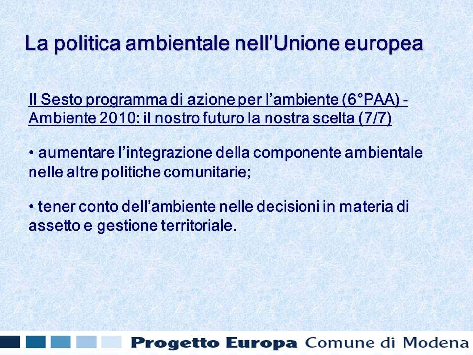 Il Sesto programma di azione per lambiente (6°PAA) - Ambiente 2010: il nostro futuro la nostra scelta (7/7) aumentare lintegrazione della componente ambientale nelle altre politiche comunitarie; tener conto dellambiente nelle decisioni in materia di assetto e gestione territoriale.