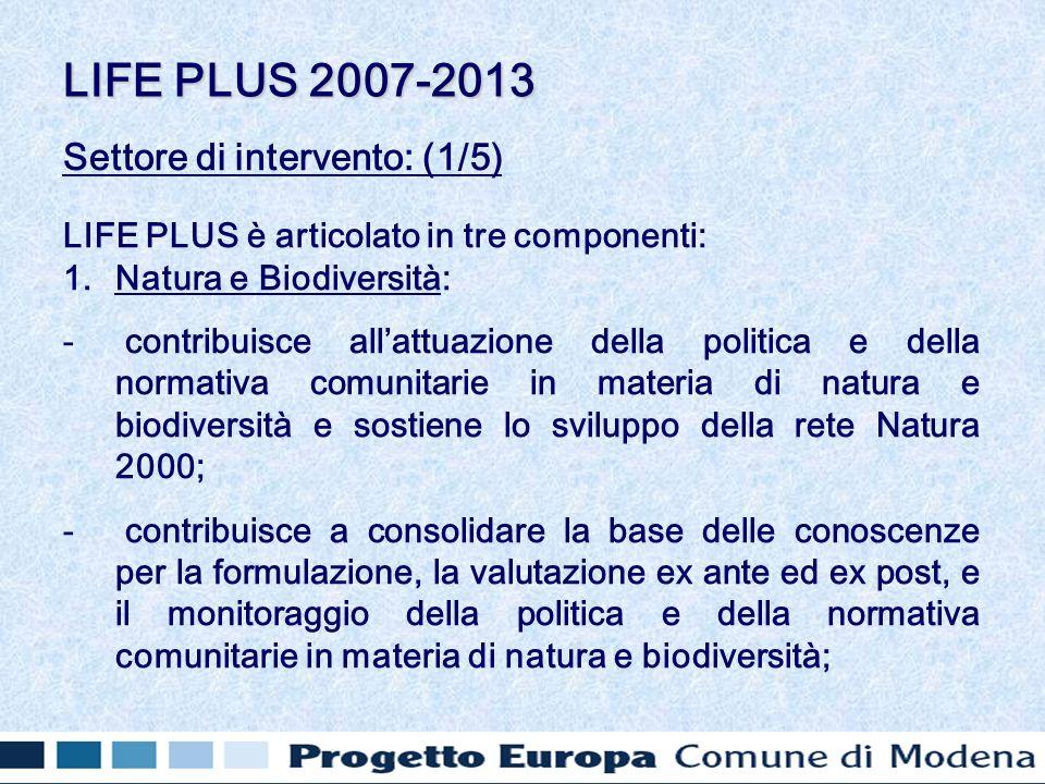 Settore di intervento: (1/5) LIFE PLUS è articolato in tre componenti: 1.Natura e Biodiversità: - contribuisce allattuazione della politica e della normativa comunitarie in materia di natura e biodiversità e sostiene lo sviluppo della rete Natura 2000; - contribuisce a consolidare la base delle conoscenze per la formulazione, la valutazione ex ante ed ex post, e il monitoraggio della politica e della normativa comunitarie in materia di natura e biodiversità; LIFE PLUS 2007-2013