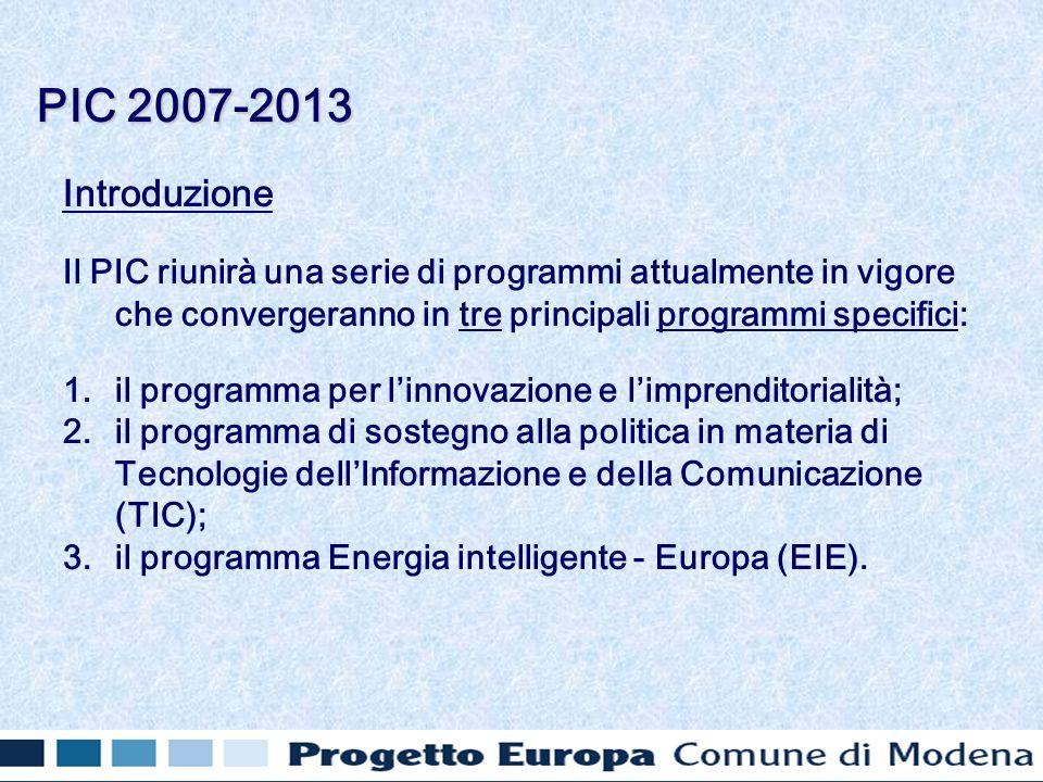 Introduzione Il PIC riunirà una serie di programmi attualmente in vigore che convergeranno in tre principali programmi specifici: 1.il programma per linnovazione e limprenditorialità; 2.il programma di sostegno alla politica in materia di Tecnologie dellInformazione e della Comunicazione (TIC); 3.il programma Energia intelligente - Europa (EIE).