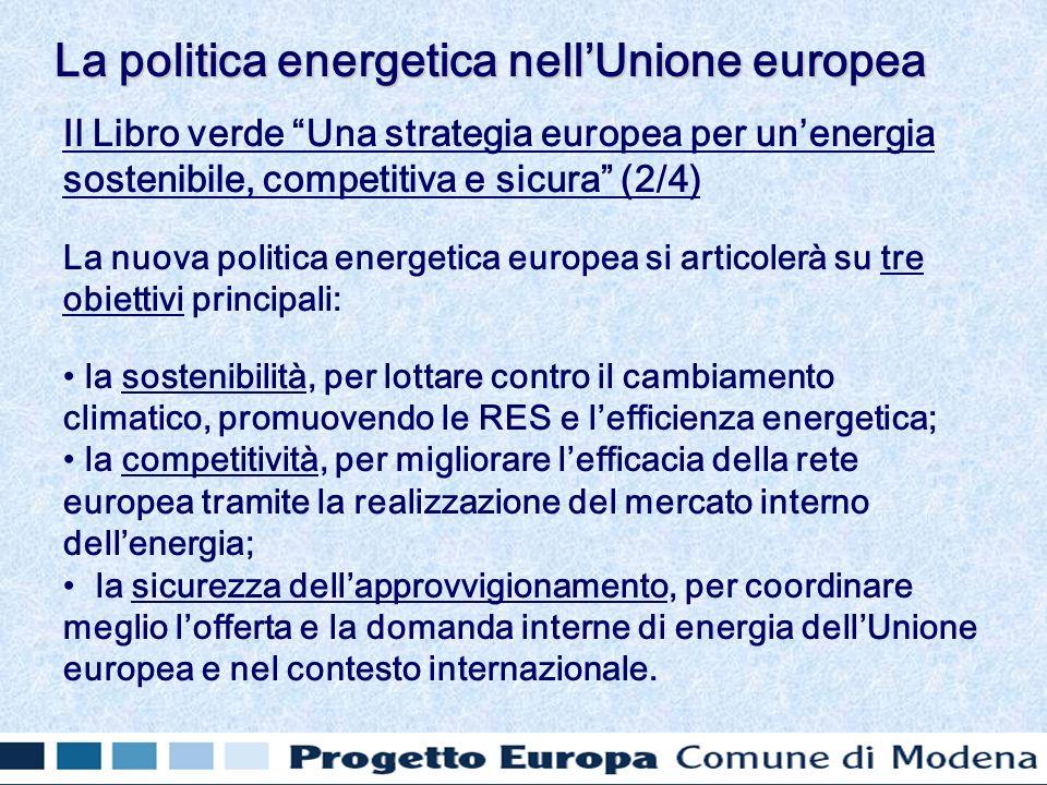 Il Libro verde Una strategia europea per unenergia sostenibile, competitiva e sicura (2/4) La nuova politica energetica europea si articolerà su tre obiettivi principali: la sostenibilità, per lottare contro il cambiamento climatico, promuovendo le RES e lefficienza energetica; la competitività, per migliorare lefficacia della rete europea tramite la realizzazione del mercato interno dellenergia; la sicurezza dellapprovvigionamento, per coordinare meglio lofferta e la domanda interne di energia dellUnione europea e nel contesto internazionale.