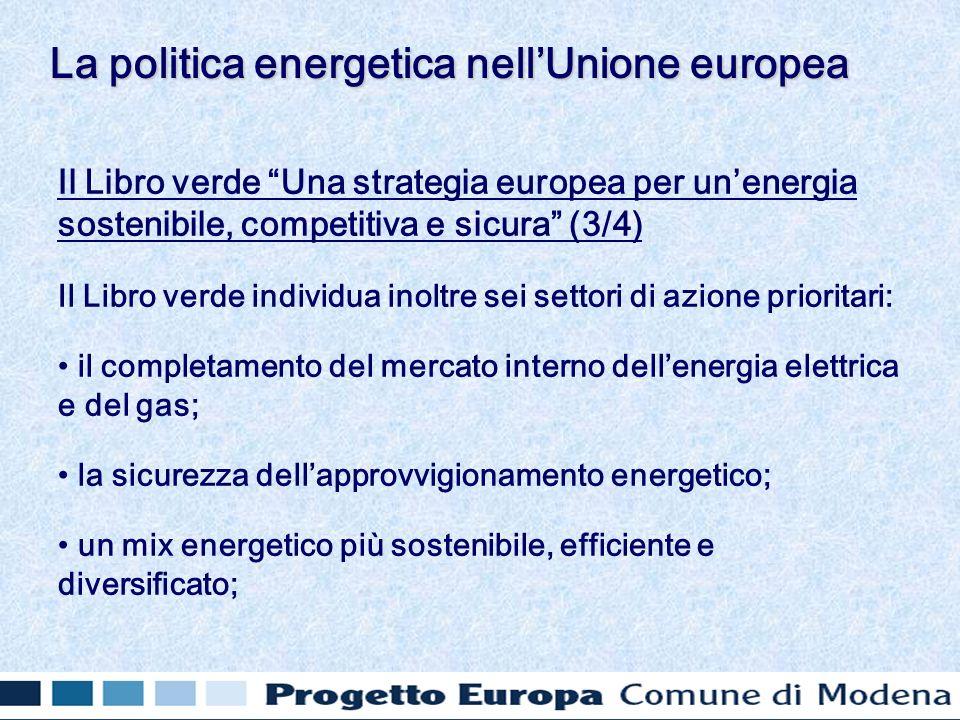 Il Libro verde Una strategia europea per unenergia sostenibile, competitiva e sicura (3/4) Il Libro verde individua inoltre sei settori di azione prioritari: il completamento del mercato interno dellenergia elettrica e del gas; la sicurezza dellapprovvigionamento energetico; un mix energetico più sostenibile, efficiente e diversificato; La politica energetica nellUnione europea