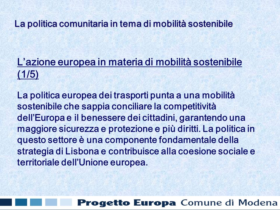 Lazione europea in materia di mobilità sostenibile (1/5) La politica europea dei trasporti punta a una mobilità sostenibile che sappia conciliare la competitività dellEuropa e il benessere dei cittadini, garantendo una maggiore sicurezza e protezione e più diritti.