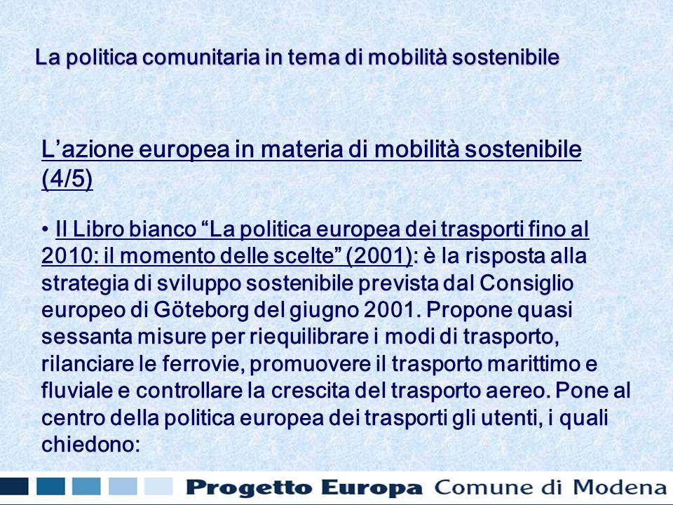 Lazione europea in materia di mobilità sostenibile (4/5) Il Libro bianco La politica europea dei trasporti fino al 2010: il momento delle scelte (2001): è la risposta alla strategia di sviluppo sostenibile prevista dal Consiglio europeo di Göteborg del giugno 2001.