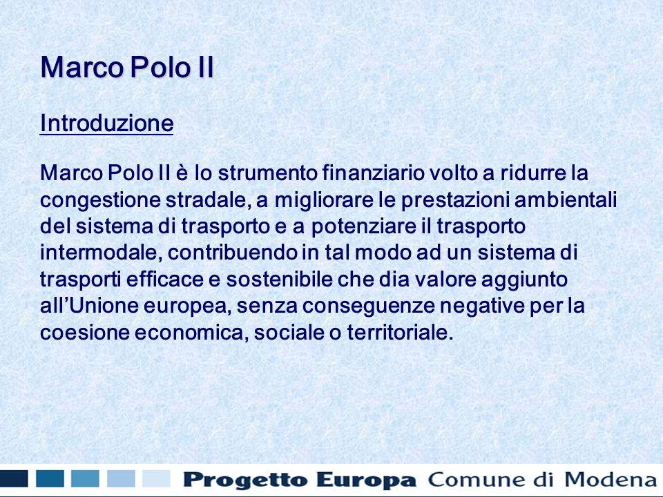 Introduzione Marco Polo II è lo strumento finanziario volto a ridurre la congestione stradale, a migliorare le prestazioni ambientali del sistema di trasporto e a potenziare il trasporto intermodale, contribuendo in tal modo ad un sistema di trasporti efficace e sostenibile che dia valore aggiunto allUnione europea, senza conseguenze negative per la coesione economica, sociale o territoriale.