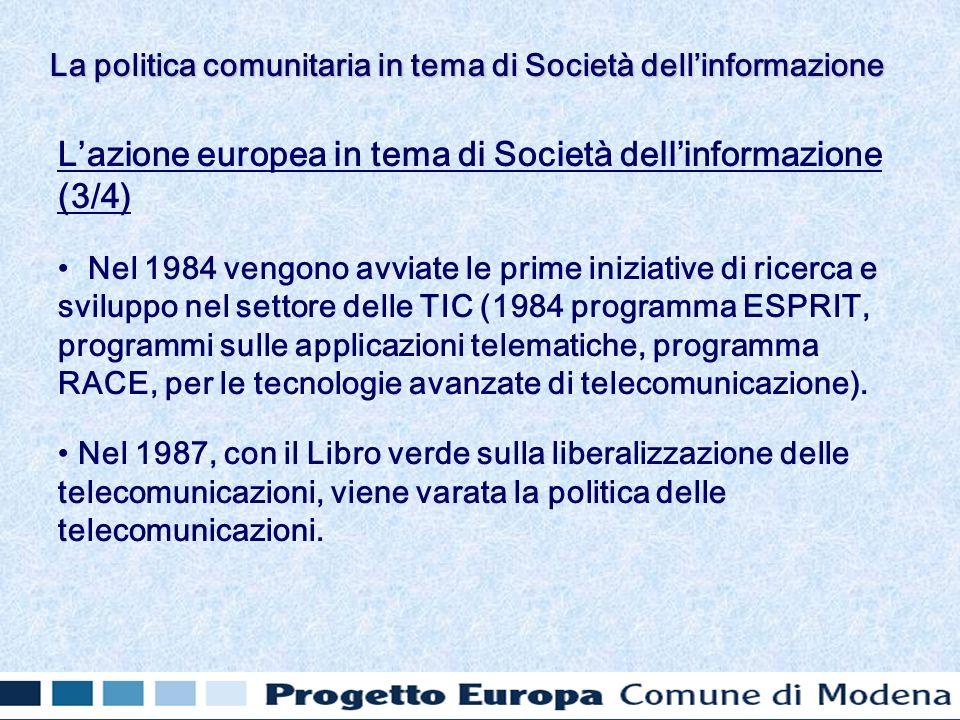 Lazione europea in tema di Società dellinformazione (3/4) Nel 1984 vengono avviate le prime iniziative di ricerca e sviluppo nel settore delle TIC (1984 programma ESPRIT, programmi sulle applicazioni telematiche, programma RACE, per le tecnologie avanzate di telecomunicazione).
