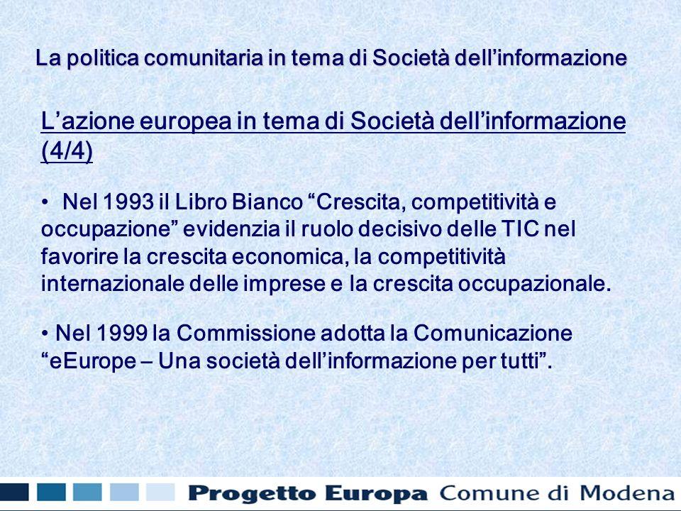 Lazione europea in tema di Società dellinformazione (4/4) Nel 1993 il Libro Bianco Crescita, competitività e occupazione evidenzia il ruolo decisivo delle TIC nel favorire la crescita economica, la competitività internazionale delle imprese e la crescita occupazionale.