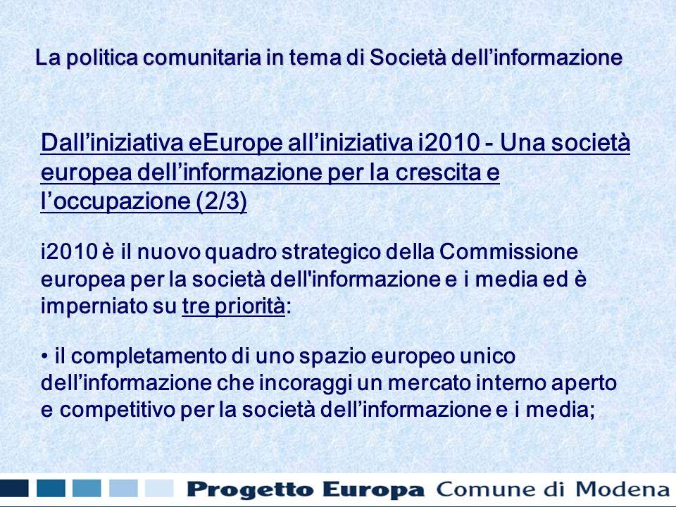 Dalliniziativa eEurope alliniziativa i2010 - Una società europea dellinformazione per la crescita e loccupazione (2/3) i2010 è il nuovo quadro strategico della Commissione europea per la società dell informazione e i media ed è imperniato su tre priorità: il completamento di uno spazio europeo unico dellinformazione che incoraggi un mercato interno aperto e competitivo per la società dellinformazione e i media; La politica comunitaria in tema di Società dellinformazione