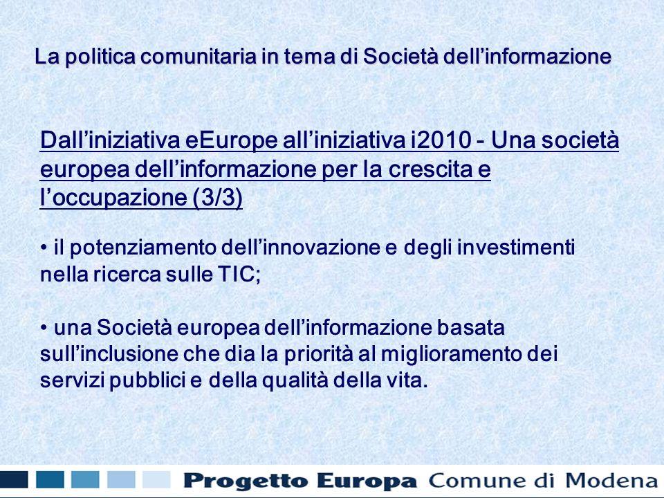 Dalliniziativa eEurope alliniziativa i2010 - Una società europea dellinformazione per la crescita e loccupazione (3/3) il potenziamento dellinnovazione e degli investimenti nella ricerca sulle TIC; una Società europea dellinformazione basata sullinclusione che dia la priorità al miglioramento dei servizi pubblici e della qualità della vita.