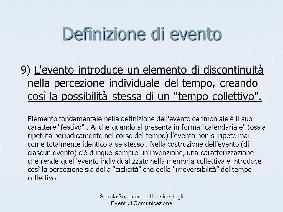 Scuola Superiore del Loisir e degli Eventi di Comunicazione Definizione di evento 9) L evento introduce un elemento di discontinuità nella percezione individuale del tempo, creando così la possibilità stessa di un tempo collettivo .