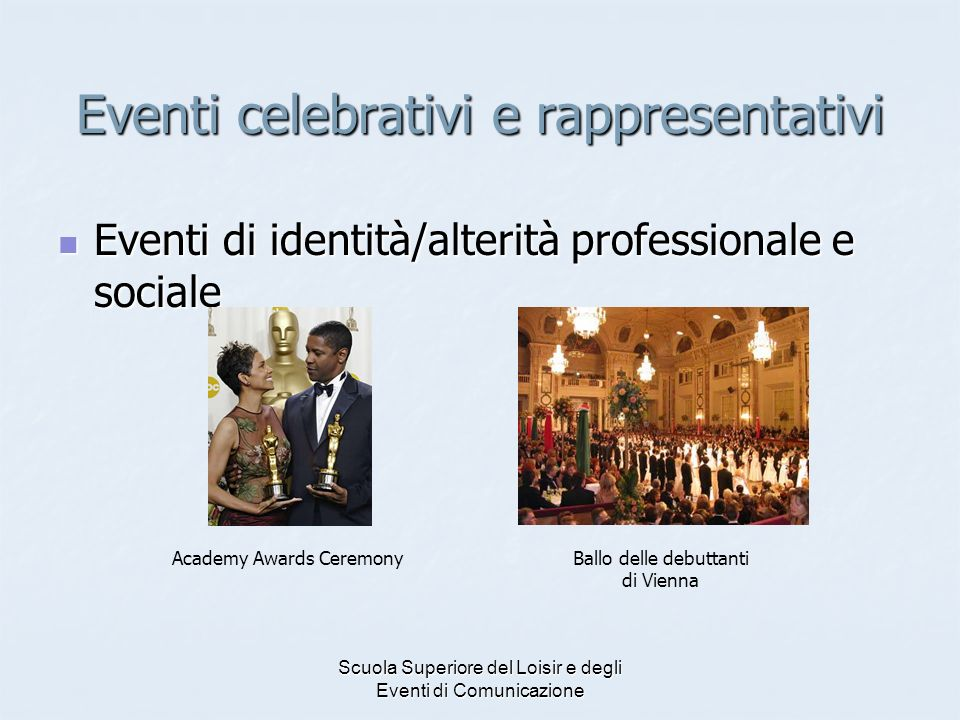 Scuola Superiore del Loisir e degli Eventi di Comunicazione Eventi celebrativi e rappresentativi Eventi di identità/alterità professionale e sociale Eventi di identità/alterità professionale e sociale Ballo delle debuttanti di Vienna Academy Awards Ceremony