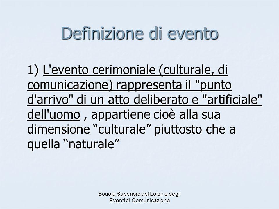 Scuola Superiore del Loisir e degli Eventi di Comunicazione Definizione di evento 1) L'evento cerimoniale (culturale, di comunicazione) rappresenta il