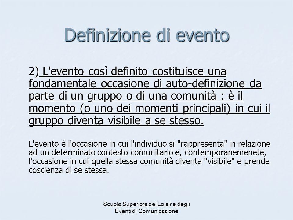 Scuola Superiore del Loisir e degli Eventi di Comunicazione Definizione di evento 2) L'evento così definito costituisce una fondamentale occasione di
